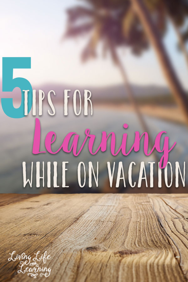 5 Tips for Learning while on Vacation - need to get away but still want to take advantage of the learning opportunities with your kids?