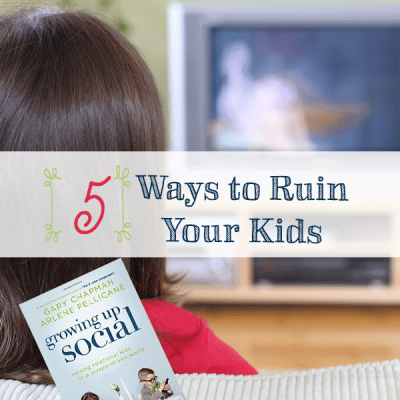 5 Ways to Ruin Your Kids